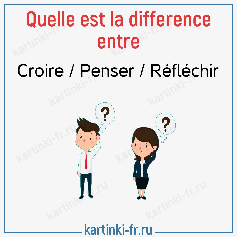 Разница между глаголами Croire / Penser / Réfléchir